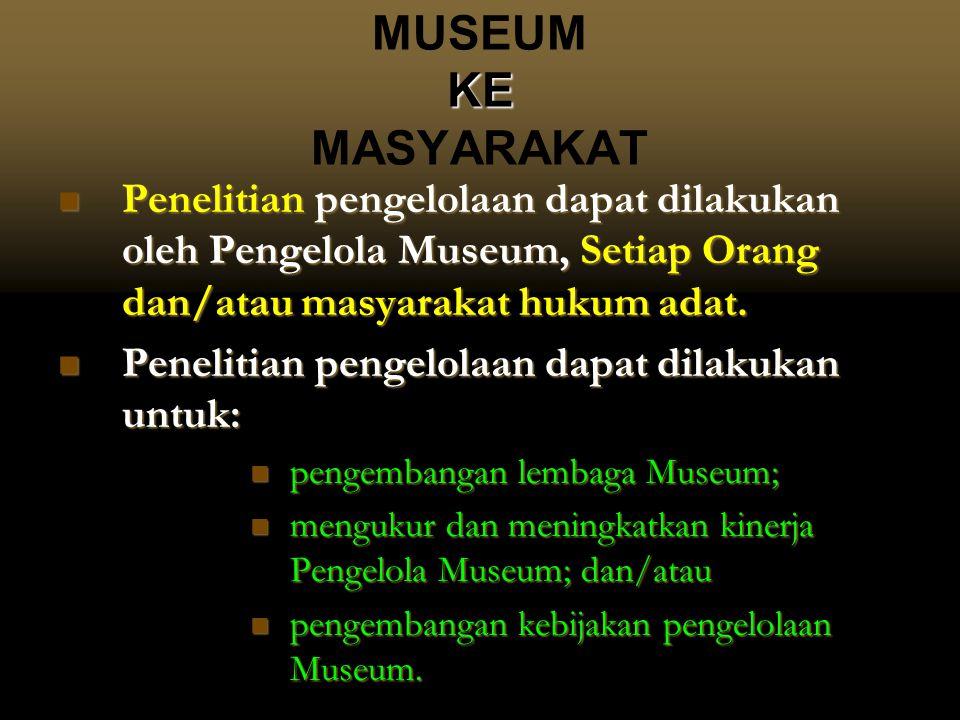 MUSEUM KE MASYARAKAT Penelitian pengelolaan dapat dilakukan oleh Pengelola Museum, Setiap Orang dan/atau masyarakat hukum adat.