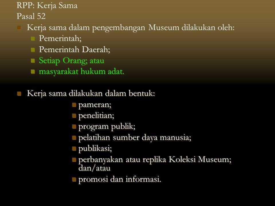 RPP: Kerja Sama Pasal 52. Kerja sama dalam pengembangan Museum dilakukan oleh: Pemerintah; Pemerintah Daerah;