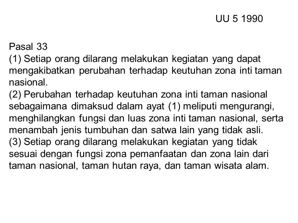 UU 5 1990 Pasal 33. (1) Setiap orang dilarang melakukan kegiatan yang dapat mengakibatkan perubahan terhadap keutuhan zona inti taman nasional.