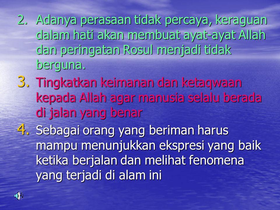 2. Adanya perasaan tidak percaya, keraguan dalam hati akan membuat ayat-ayat Allah dan peringatan Rosul menjadi tidak berguna.