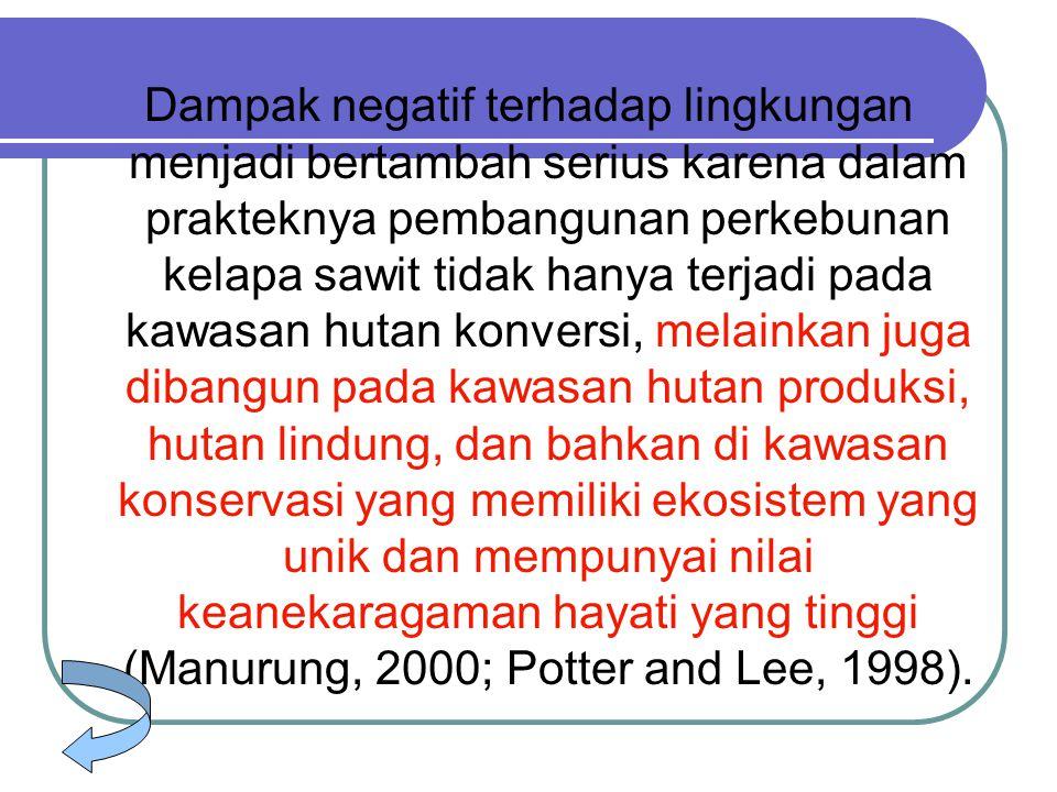 Dampak negatif terhadap lingkungan menjadi bertambah serius karena dalam prakteknya pembangunan perkebunan kelapa sawit tidak hanya terjadi pada kawasan hutan konversi, melainkan juga dibangun pada kawasan hutan produksi, hutan lindung, dan bahkan di kawasan konservasi yang memiliki ekosistem yang unik dan mempunyai nilai keanekaragaman hayati yang tinggi (Manurung, 2000; Potter and Lee, 1998).