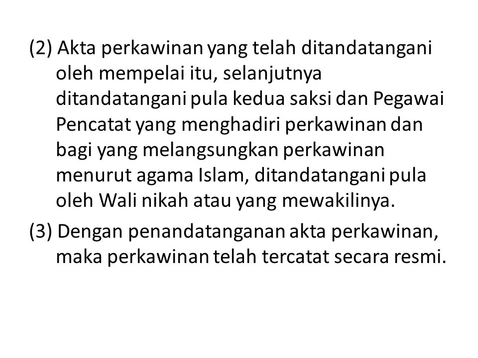 (2) Akta perkawinan yang telah ditandatangani oleh mempelai itu, selanjutnya ditandatangani pula kedua saksi dan Pegawai Pencatat yang menghadiri perkawinan dan bagi yang melangsungkan perkawinan menurut agama Islam, ditandatangani pula oleh Wali nikah atau yang mewakilinya.