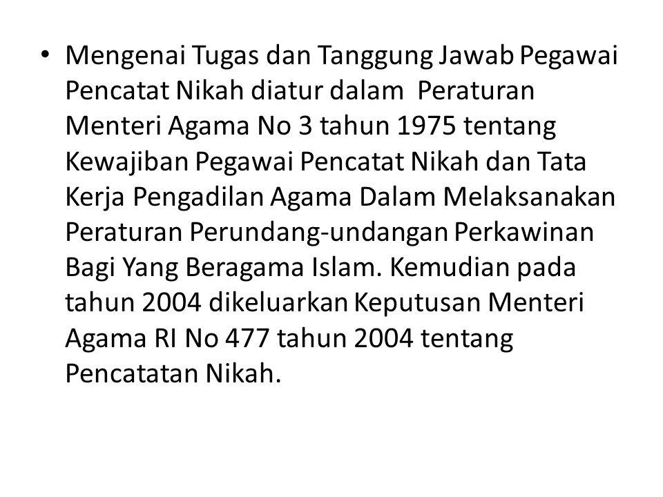 Mengenai Tugas dan Tanggung Jawab Pegawai Pencatat Nikah diatur dalam Peraturan Menteri Agama No 3 tahun 1975 tentang Kewajiban Pegawai Pencatat Nikah dan Tata Kerja Pengadilan Agama Dalam Melaksanakan Peraturan Perundang-undangan Perkawinan Bagi Yang Beragama Islam.