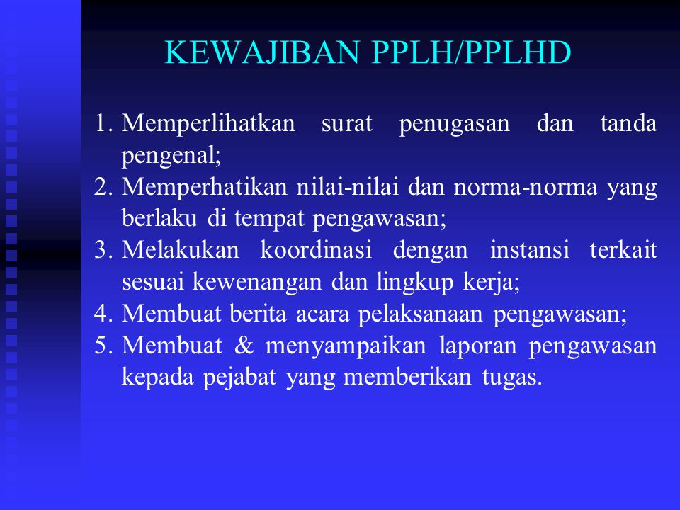 KEWAJIBAN PPLH/PPLHD Memperlihatkan surat penugasan dan tanda pengenal; Memperhatikan nilai-nilai dan norma-norma yang berlaku di tempat pengawasan;