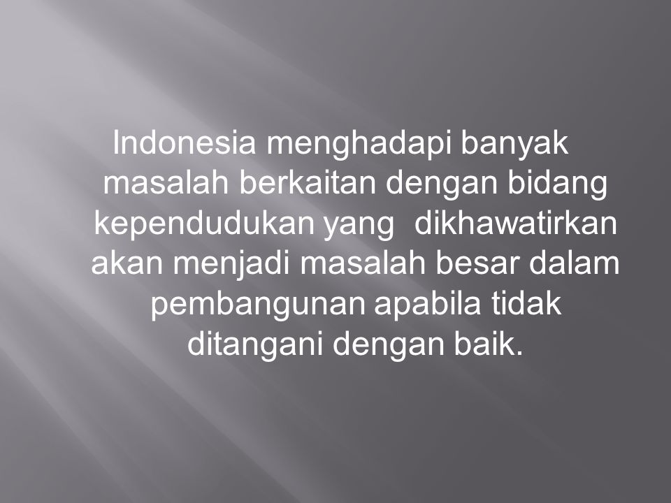 Indonesia menghadapi banyak masalah berkaitan dengan bidang kependudukan yang dikhawatirkan akan menjadi masalah besar dalam pembangunan apabila tidak ditangani dengan baik.