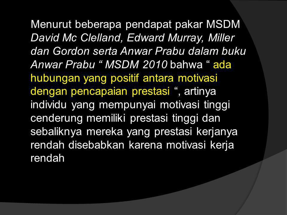 Menurut beberapa pendapat pakar MSDM David Mc Clelland, Edward Murray, Miller dan Gordon serta Anwar Prabu dalam buku Anwar Prabu MSDM 2010 bahwa ada hubungan yang positif antara motivasi dengan pencapaian prestasi , artinya individu yang mempunyai motivasi tinggi cenderung memiliki prestasi tinggi dan sebaliknya mereka yang prestasi kerjanya rendah disebabkan karena motivasi kerja rendah