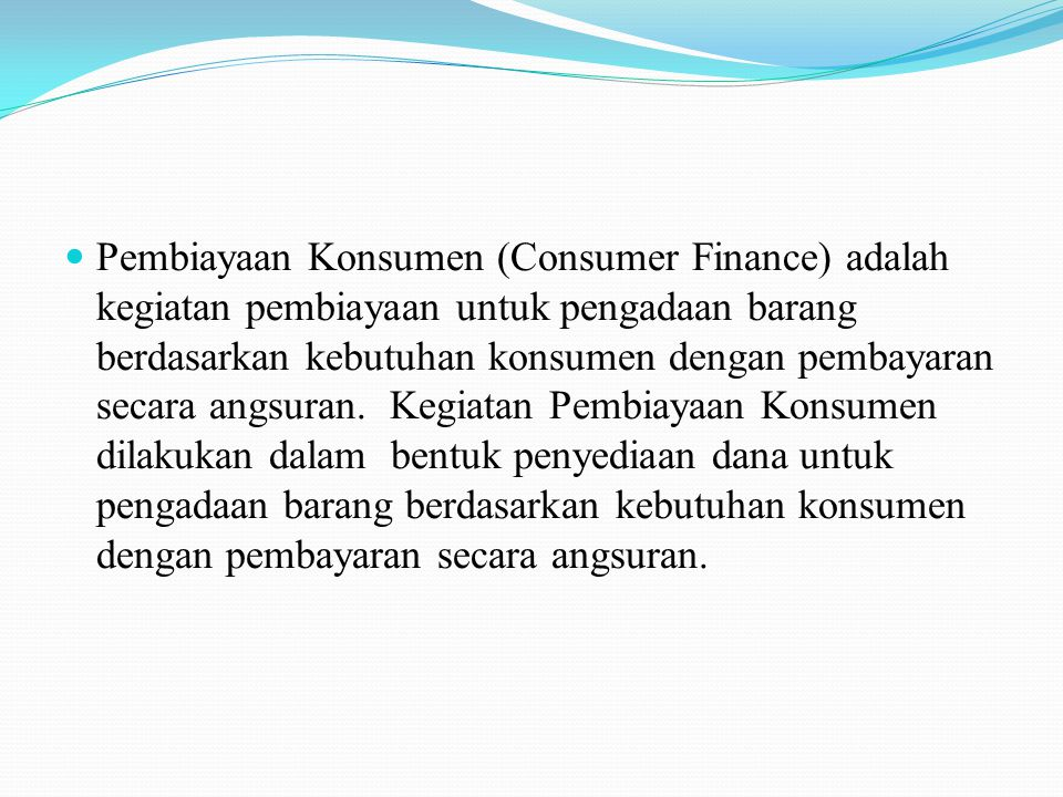 Pembiayaan Konsumen (Consumer Finance) adalah kegiatan pembiayaan untuk pengadaan barang berdasarkan kebutuhan konsumen dengan pembayaran secara angsuran.