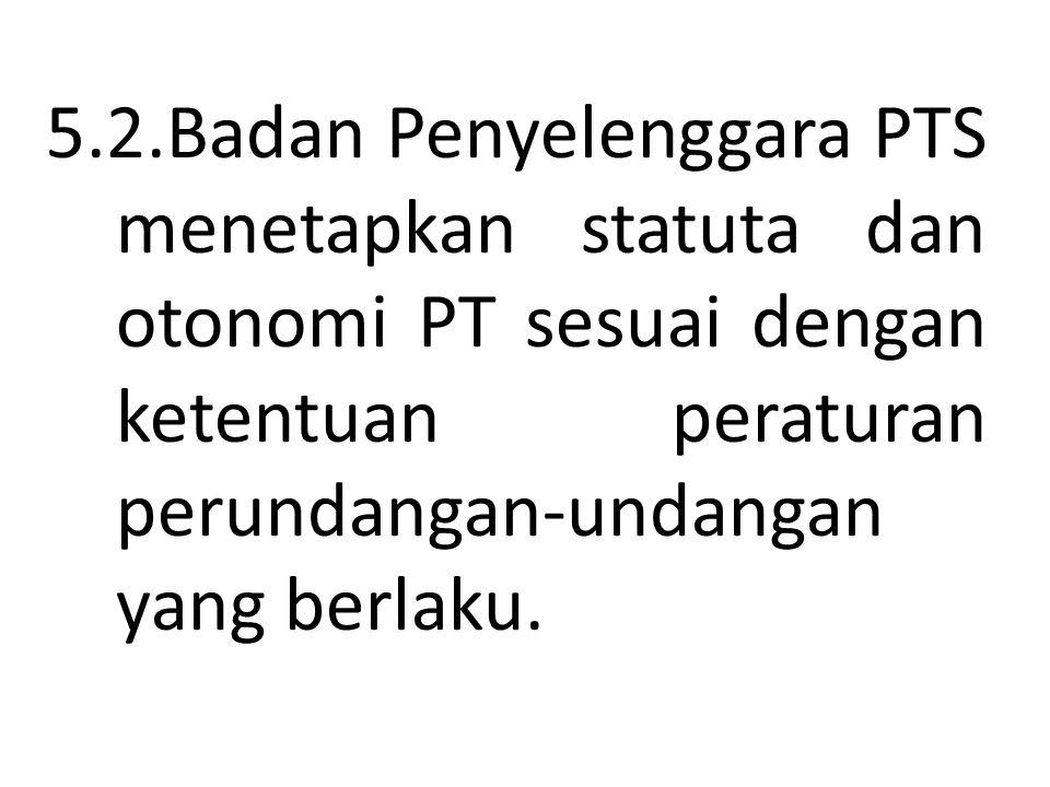 5.2.Badan Penyelenggara PTS menetapkan statuta dan otonomi PT sesuai dengan ketentuan peraturan perundangan-undangan yang berlaku.