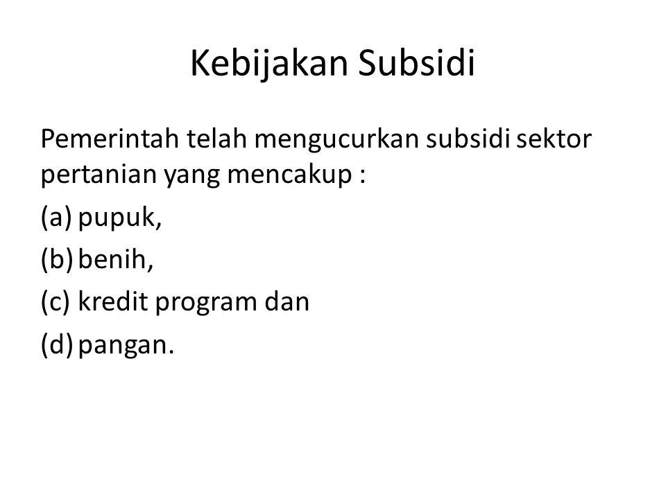Kebijakan Subsidi Pemerintah telah mengucurkan subsidi sektor pertanian yang mencakup : pupuk, benih,