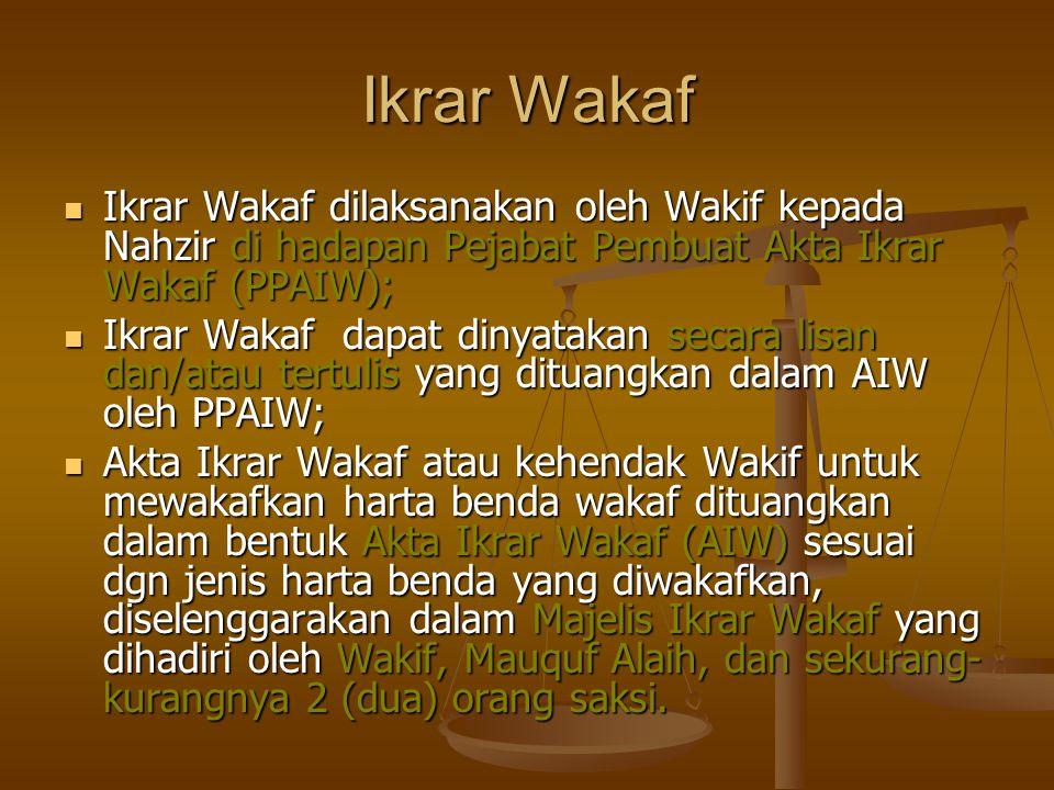 Ikrar Wakaf Ikrar Wakaf dilaksanakan oleh Wakif kepada Nahzir di hadapan Pejabat Pembuat Akta Ikrar Wakaf (PPAIW);