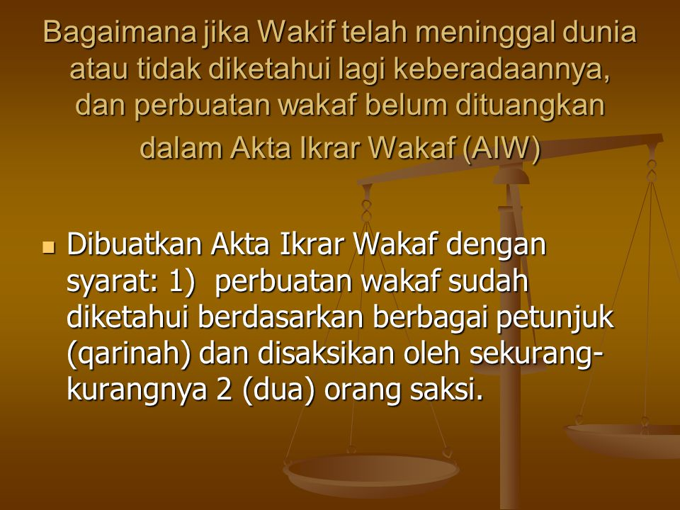 Bagaimana jika Wakif telah meninggal dunia atau tidak diketahui lagi keberadaannya, dan perbuatan wakaf belum dituangkan dalam Akta Ikrar Wakaf (AIW)