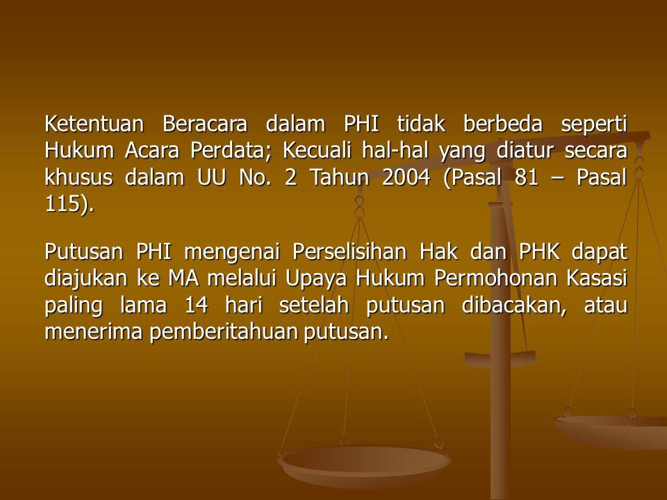 Ketentuan Beracara dalam PHI tidak berbeda seperti Hukum Acara Perdata; Kecuali hal-hal yang diatur secara khusus dalam UU No. 2 Tahun 2004 (Pasal 81 – Pasal 115).