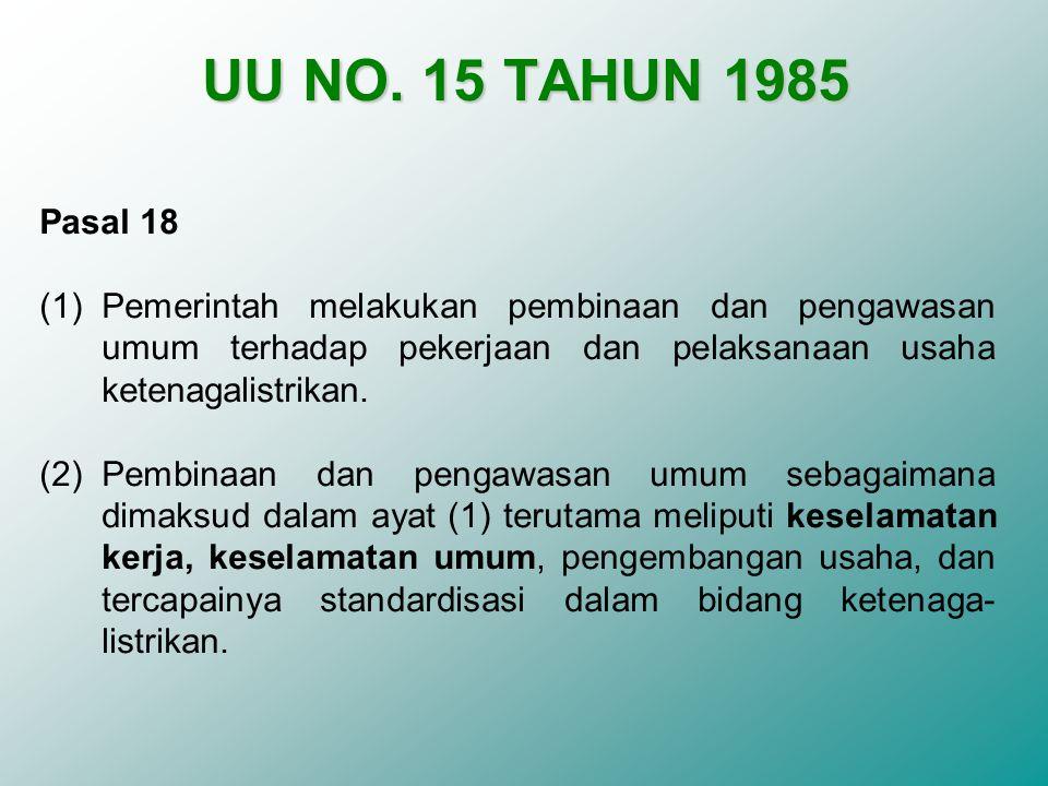 UU NO. 15 TAHUN 1985 Pasal 18. Pemerintah melakukan pembinaan dan pengawasan umum terhadap pekerjaan dan pelaksanaan usaha ketenagalistrikan.