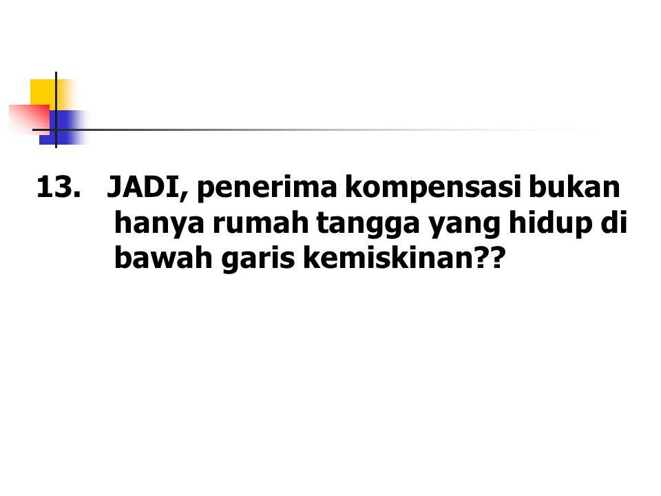 13. JADI, penerima kompensasi bukan hanya rumah tangga yang hidup di bawah garis kemiskinan