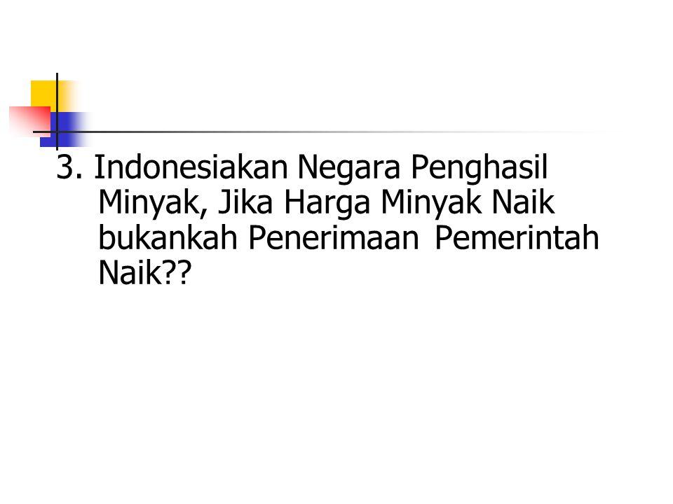 3. Indonesiakan Negara Penghasil. Minyak, Jika Harga Minyak Naik