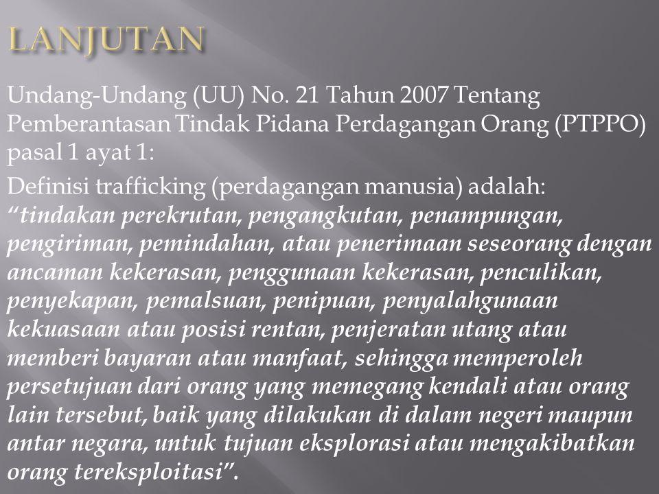 LANJUTAN Undang-Undang (UU) No. 21 Tahun 2007 Tentang Pemberantasan Tindak Pidana Perdagangan Orang (PTPPO) pasal 1 ayat 1: