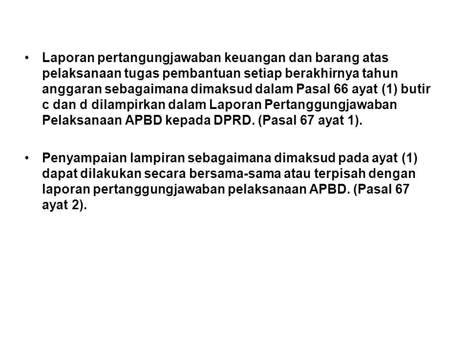 Laporan pertangungjawaban keuangan dan barang atas pelaksanaan tugas pembantuan setiap berakhirnya tahun anggaran sebagaimana dimaksud dalam Pasal 66 ayat (1) butir c dan d dilampirkan dalam Laporan Pertanggungjawaban Pelaksanaan APBD kepada DPRD. (Pasal 67 ayat 1).