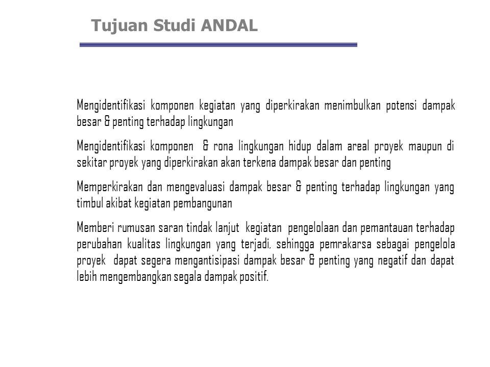 Tujuan Studi ANDAL Mengidentifikasi komponen kegiatan yang diperkirakan menimbulkan potensi dampak besar & penting terhadap lingkungan.