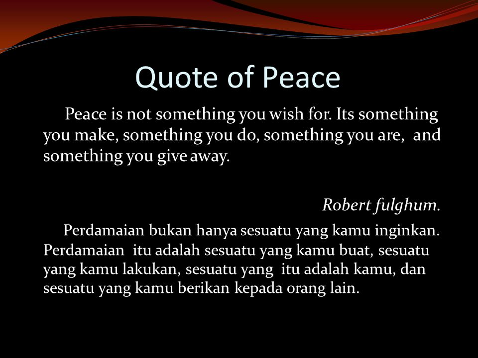 Quote of Peace Peace is not something you wish for. Its something you make, something you do, something you are, and something you give away.