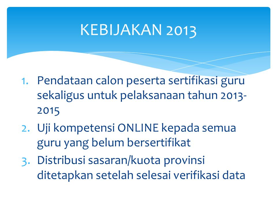 KEBIJAKAN 2013 Pendataan calon peserta sertifikasi guru sekaligus untuk pelaksanaan tahun 2013-2015.