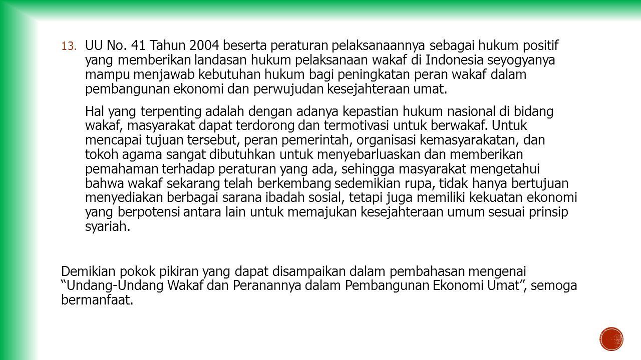 UU No. 41 Tahun 2004 beserta peraturan pelaksanaannya sebagai hukum positif yang memberikan landasan hukum pelaksanaan wakaf di Indonesia seyogyanya mampu menjawab kebutuhan hukum bagi peningkatan peran wakaf dalam pembangunan ekonomi dan perwujudan kesejahteraan umat.