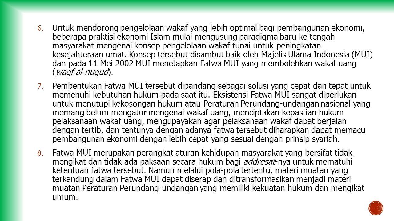 Untuk mendorong pengelolaan wakaf yang lebih optimal bagi pembangunan ekonomi, beberapa praktisi ekonomi Islam mulai mengusung paradigma baru ke tengah masyarakat mengenai konsep pengelolaan wakaf tunai untuk peningkatan kesejahteraan umat. Konsep tersebut disambut baik oleh Majelis Ulama Indonesia (MUI) dan pada 11 Mei 2002 MUI menetapkan Fatwa MUI yang membolehkan wakaf uang (waqf al-nuqud).