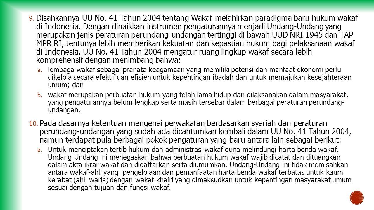 Disahkannya UU No. 41 Tahun 2004 tentang Wakaf melahirkan paradigma baru hukum wakaf di Indonesia. Dengan dinaikkan instrumen pengaturannya menjadi Undang-Undang yang merupakan jenis peraturan perundang-undangan tertinggi di bawah UUD NRI 1945 dan TAP MPR RI, tentunya lebih memberikan kekuatan dan kepastian hukum bagi pelaksanaan wakaf di Indonesia. UU No. 41 Tahun 2004 mengatur ruang lingkup wakaf secara lebih komprehensif dengan menimbang bahwa: