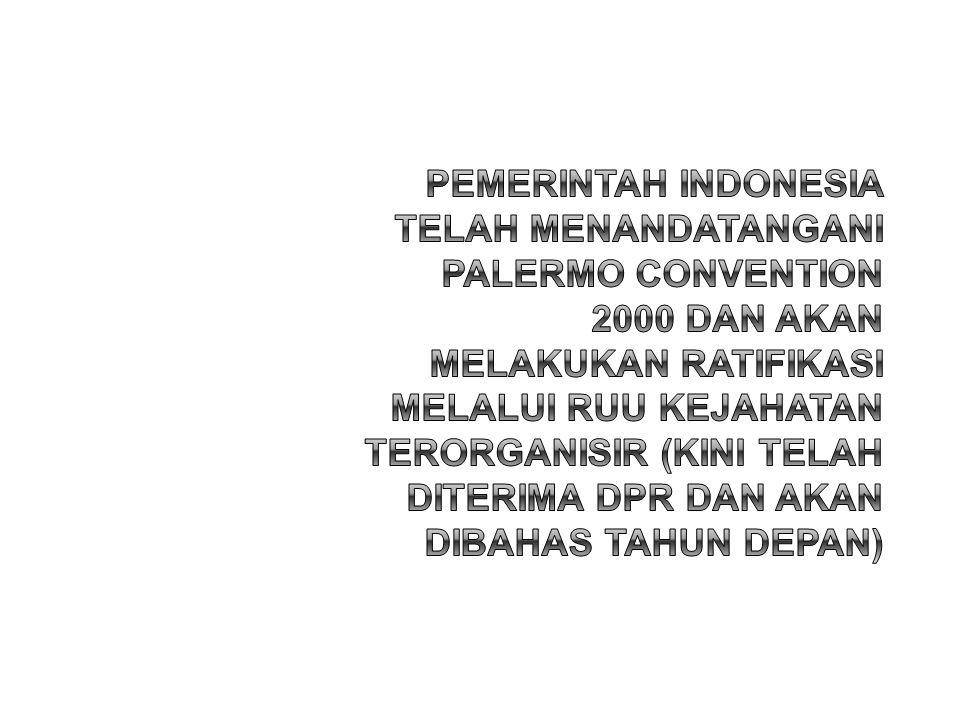 PEMERINTAH Indonesia telah menandatangani Palermo Convention 2000 dan akan melakukan ratifikasi melalui RUU Kejahatan Terorganisir (kini telah diterima DPR dan akan dibahas tahun depan)