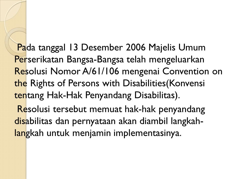 Pada tanggal 13 Desember 2006 Majelis Umum Perserikatan Bangsa-Bangsa telah mengeluarkan Resolusi Nomor A/61/106 mengenai Convention on the Rights of Persons with Disabilities(Konvensi tentang Hak-Hak Penyandang Disabilitas).