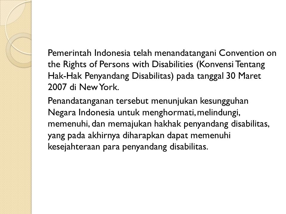 Pemerintah Indonesia telah menandatangani Convention on the Rights of Persons with Disabilities (Konvensi Tentang Hak-Hak Penyandang Disabilitas) pada tanggal 30 Maret 2007 di New York.