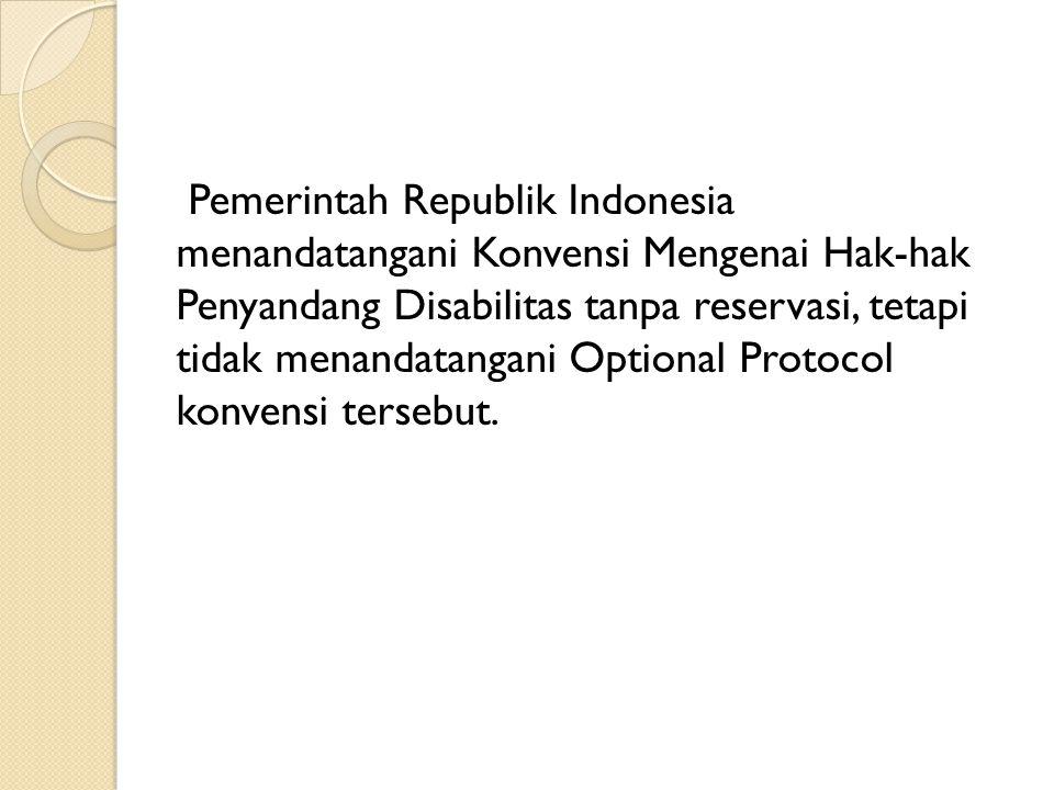 Pemerintah Republik Indonesia menandatangani Konvensi Mengenai Hak-hak Penyandang Disabilitas tanpa reservasi, tetapi tidak menandatangani Optional Protocol konvensi tersebut.