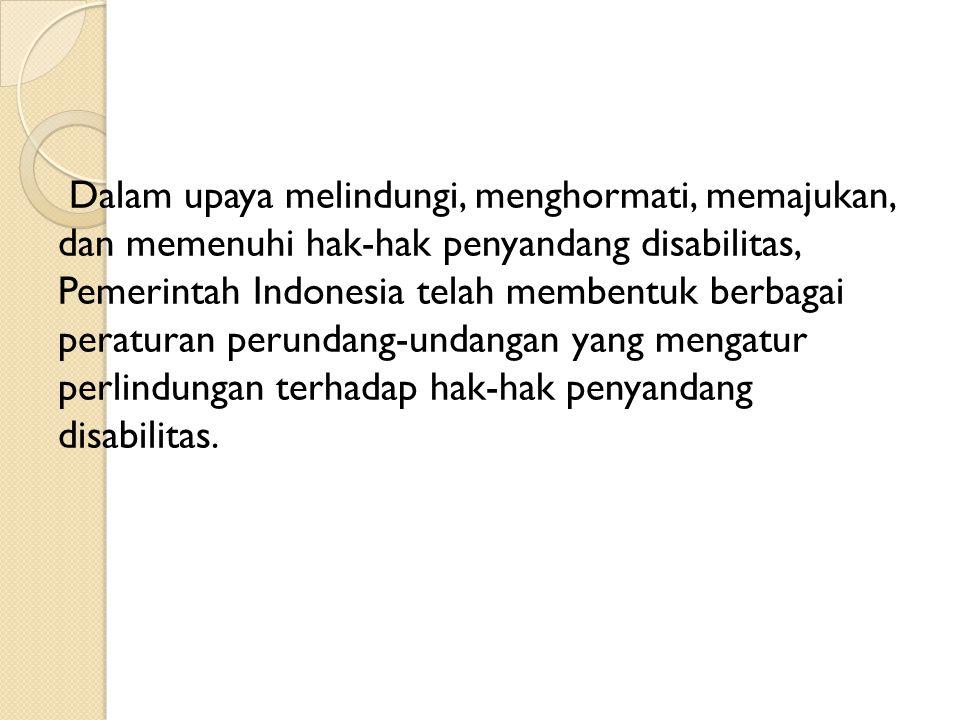 Dalam upaya melindungi, menghormati, memajukan, dan memenuhi hak-hak penyandang disabilitas, Pemerintah Indonesia telah membentuk berbagai peraturan perundang-undangan yang mengatur perlindungan terhadap hak-hak penyandang disabilitas.