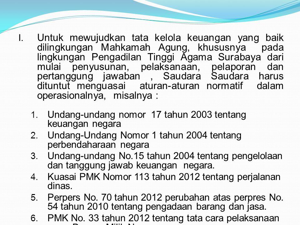 Untuk mewujudkan tata kelola keuangan yang baik dilingkungan Mahkamah Agung, khususnya pada lingkungan Pengadilan Tinggi Agama Surabaya dari mulai penyusunan, pelaksanaan, pelaporan dan pertanggung jawaban , Saudara Saudara harus dituntut menguasai aturan-aturan normatif dalam operasionalnya, misalnya :