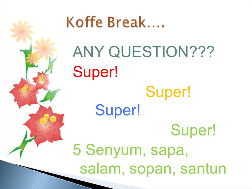 Koffe Break…. ANY QUESTION Super! Super! Super! 5 Senyum, sapa, salam, sopan, santun