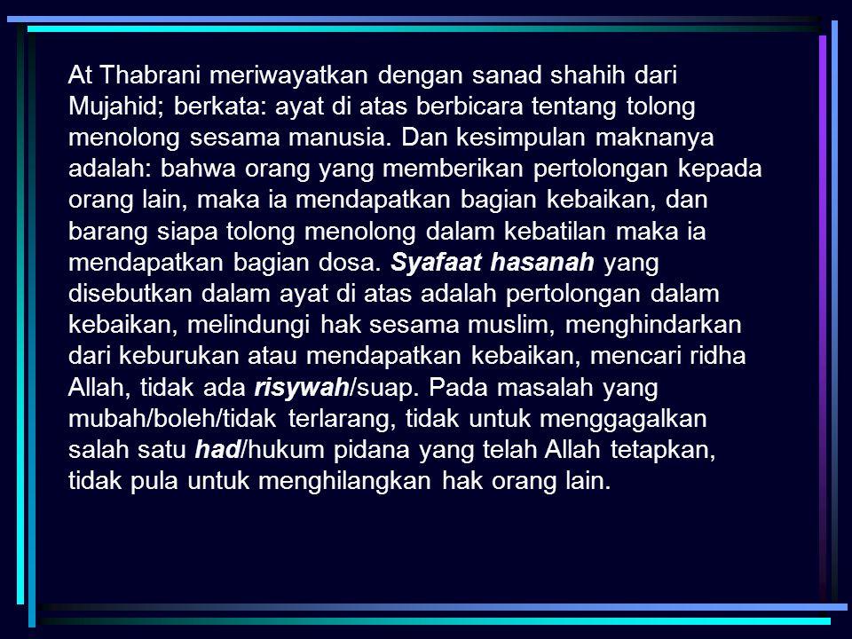 At Thabrani meriwayatkan dengan sanad shahih dari Mujahid; berkata: ayat di atas berbicara tentang tolong menolong sesama manusia.