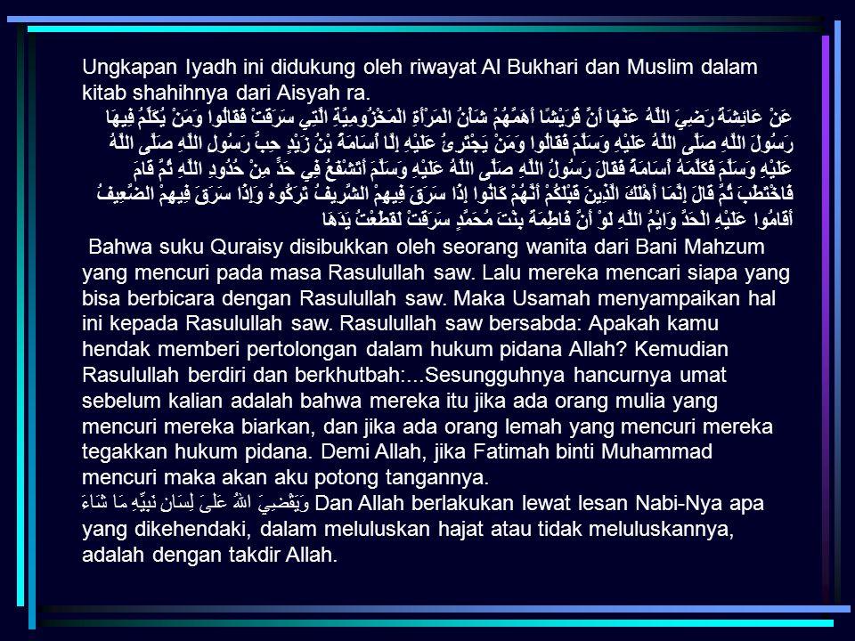 Ungkapan Iyadh ini didukung oleh riwayat Al Bukhari dan Muslim dalam kitab shahihnya dari Aisyah ra.