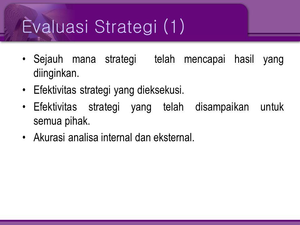 Evaluasi Strategi (1) Sejauh mana strategi telah mencapai hasil yang diinginkan. Efektivitas strategi yang dieksekusi.