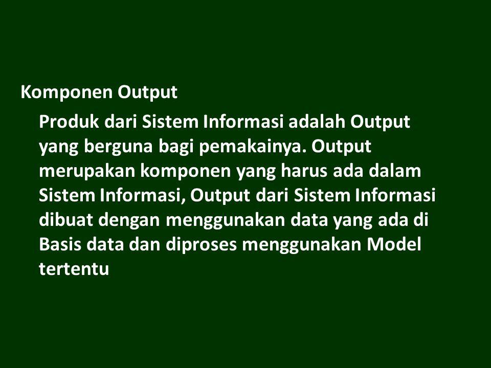 Komponen Output Produk dari Sistem Informasi adalah Output yang berguna bagi pemakainya.