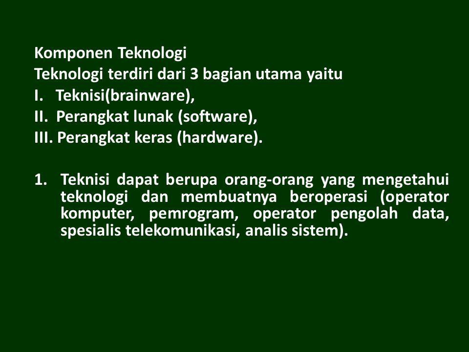 Komponen Teknologi Teknologi terdiri dari 3 bagian utama yaitu. I. Teknisi(brainware), II. Perangkat lunak (software),