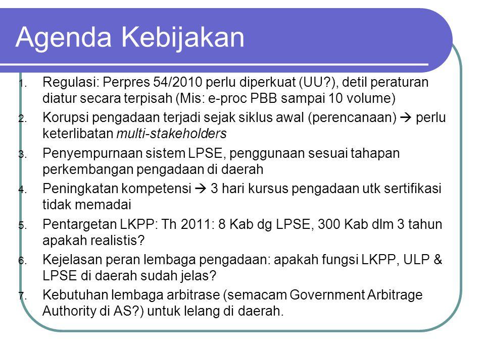 Agenda Kebijakan Regulasi: Perpres 54/2010 perlu diperkuat (UU ), detil peraturan diatur secara terpisah (Mis: e-proc PBB sampai 10 volume)