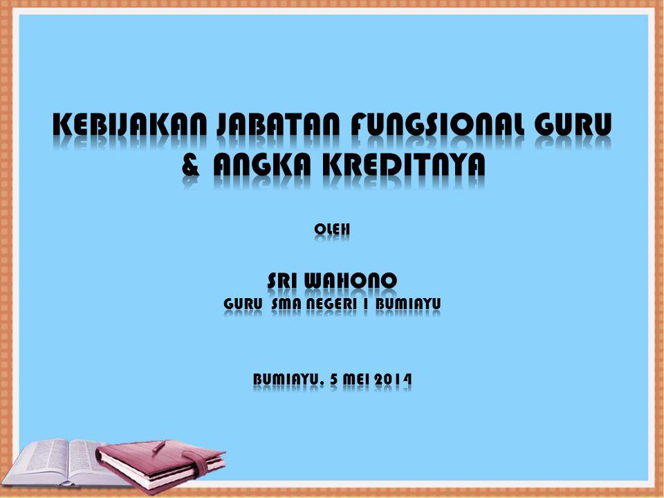 Kebijakan jabatan fungsional guru & ANGKA KREDITNYA oleh sri wahono guru sma negeri 1 bumiayu bumiayu, 5 Mei 2014