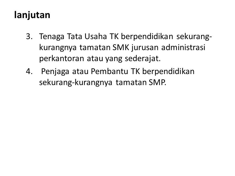 lanjutan Tenaga Tata Usaha TK berpendidikan sekurang-kurangnya tamatan SMK jurusan administrasi perkantoran atau yang sederajat.