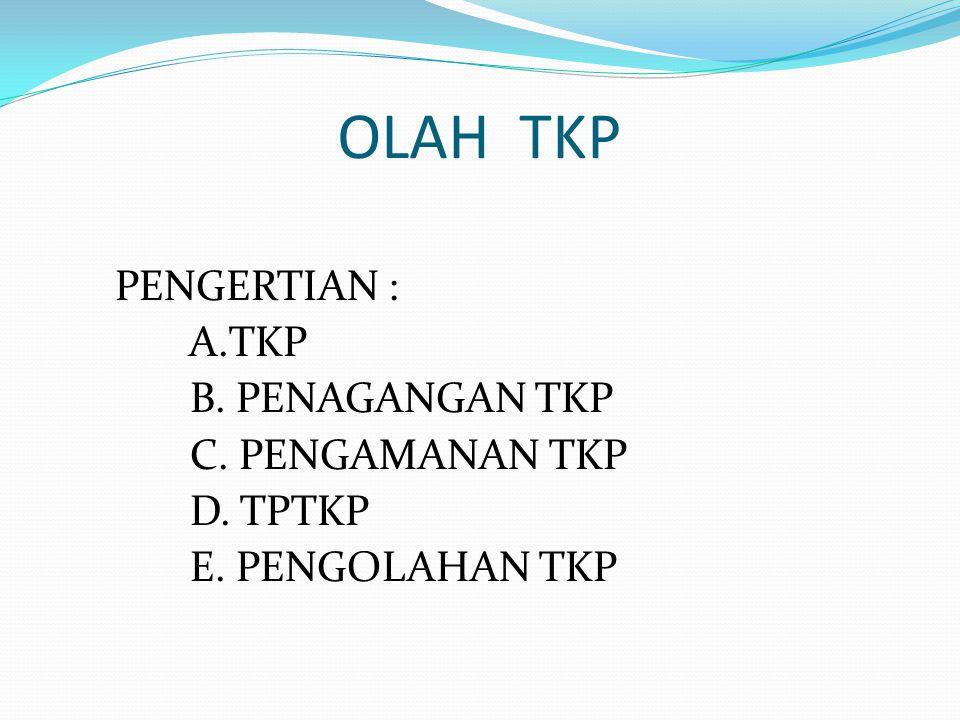 OLAH TKP PENGERTIAN : A.TKP B. PENAGANGAN TKP C. PENGAMANAN TKP D. TPTKP E. PENGOLAHAN TKP
