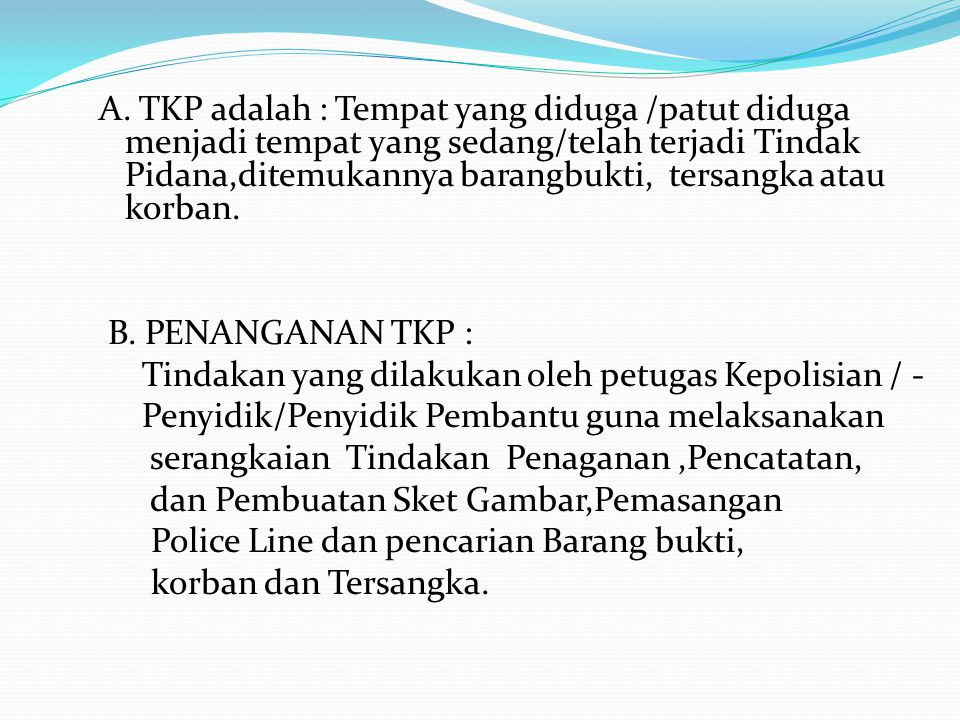 A. TKP adalah : Tempat yang diduga /patut diduga menjadi tempat yang sedang/telah terjadi Tindak Pidana,ditemukannya barangbukti, tersangka atau korban.