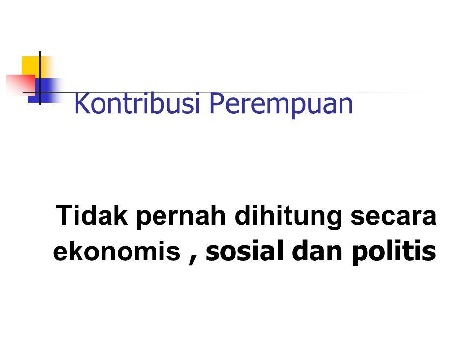 Tidak pernah dihitung secara ekonomis , sosial dan politis