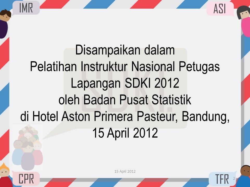 Disampaikan dalam Pelatihan Instruktur Nasional Petugas Lapangan SDKI 2012 oleh Badan Pusat Statistik di Hotel Aston Primera Pasteur, Bandung, 15 April 2012