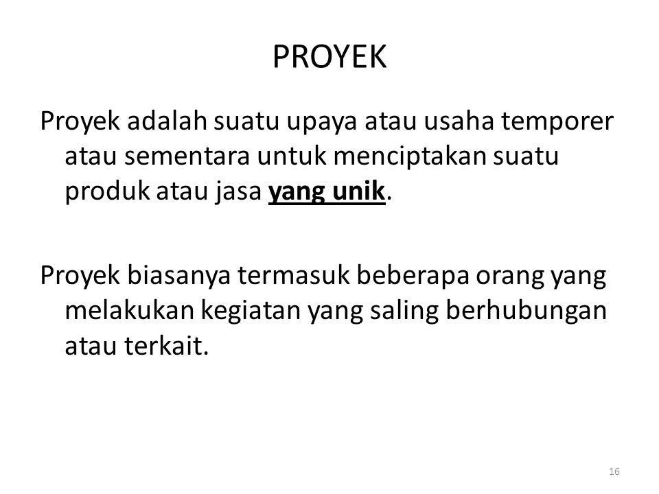 PROYEK Proyek adalah suatu upaya atau usaha temporer atau sementara untuk menciptakan suatu produk atau jasa yang unik.