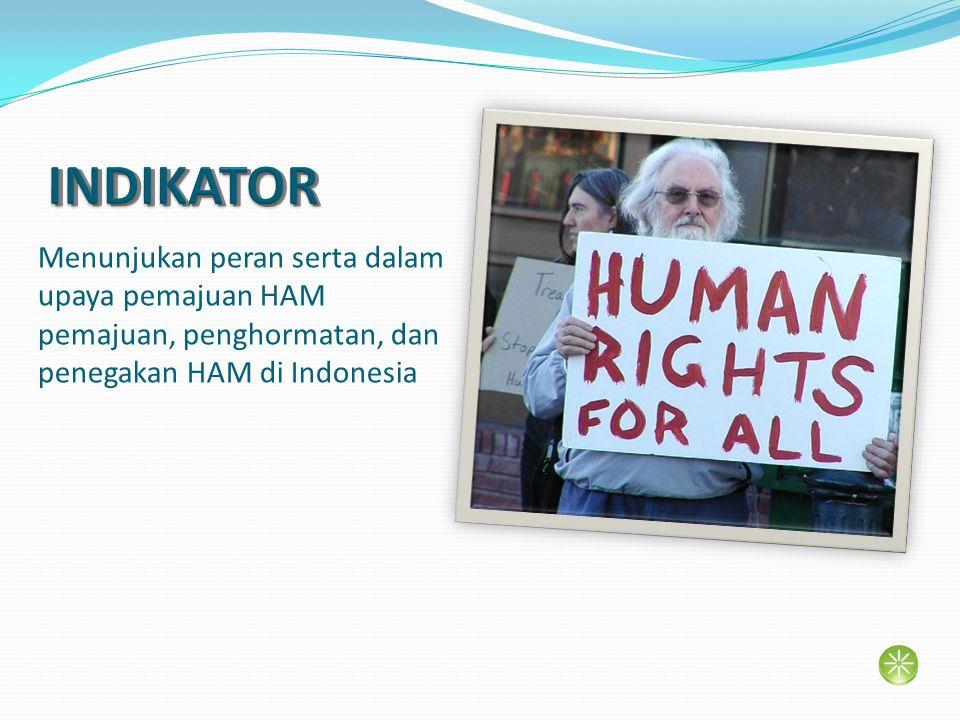 INDIKATOR Menunjukan peran serta dalam upaya pemajuan HAM pemajuan, penghormatan, dan penegakan HAM di Indonesia.