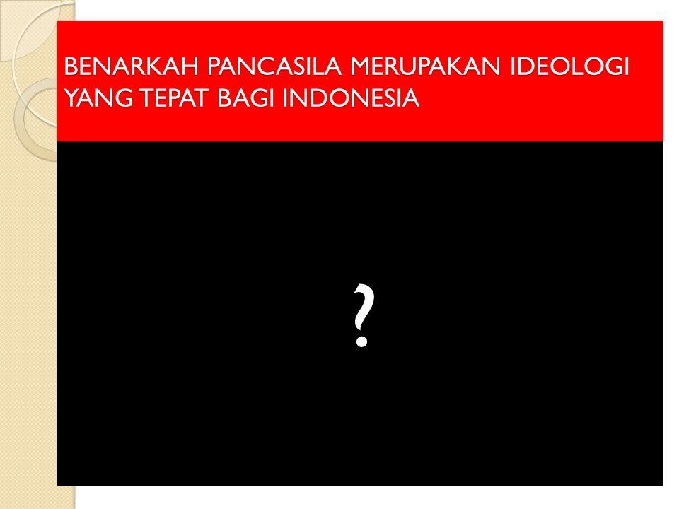 BENARKAH PANCASILA MERUPAKAN IDEOLOGI YANG TEPAT BAGI INDONESIA