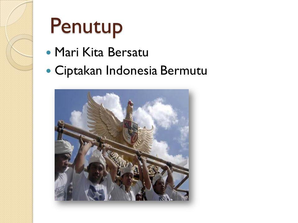 Penutup Mari Kita Bersatu Ciptakan Indonesia Bermutu